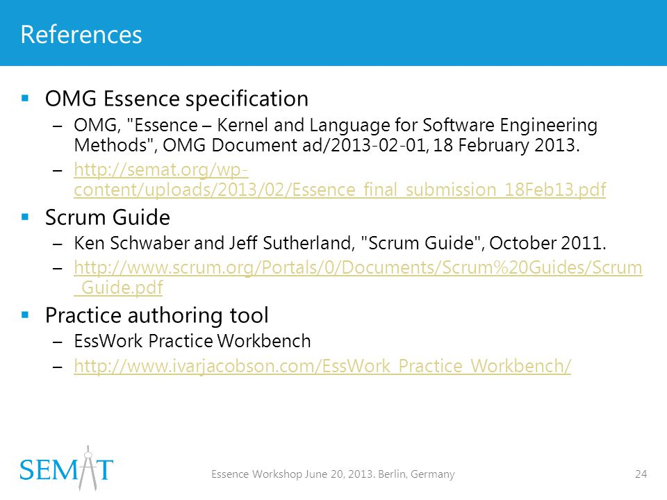 References  OMG Essence specification –OMG, Essence – Kernel and Language for Software Engineering Methods , OMG Document ad/2013-02-01, 18 February 2013.