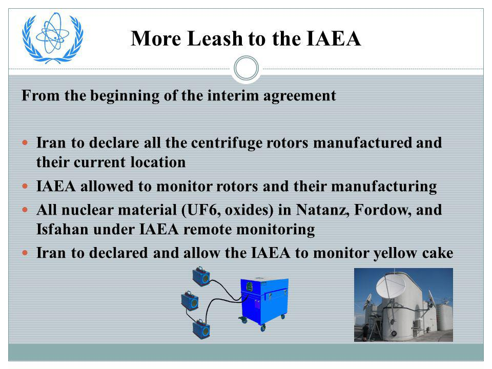 More Leash to the IAEA From the beginning of the interim agreement Iran to declare all the centrifuge rotors manufactured and their current location IAEA allowed to monitor rotors and their manufacturing All nuclear material (UF6, oxides) in Natanz, Fordow, and Isfahan under IAEA remote monitoring Iran to declared and allow the IAEA to monitor yellow cake