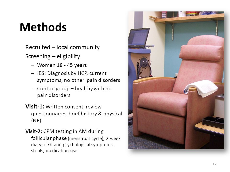 Methods Recruited – local community Screening – eligibility  Women 18 - 45 years  IBS: Diagnosis by HCP, current symptoms, no other pain disorders  Control group – healthy with no pain disorders Visit-1: Written consent, review questionnaires, brief history & physical (NP) Visit-2: CPM testing in AM during follicular phase (menstrual cycle), 2-week diary of GI and psychological symptoms, stools, medication use 12