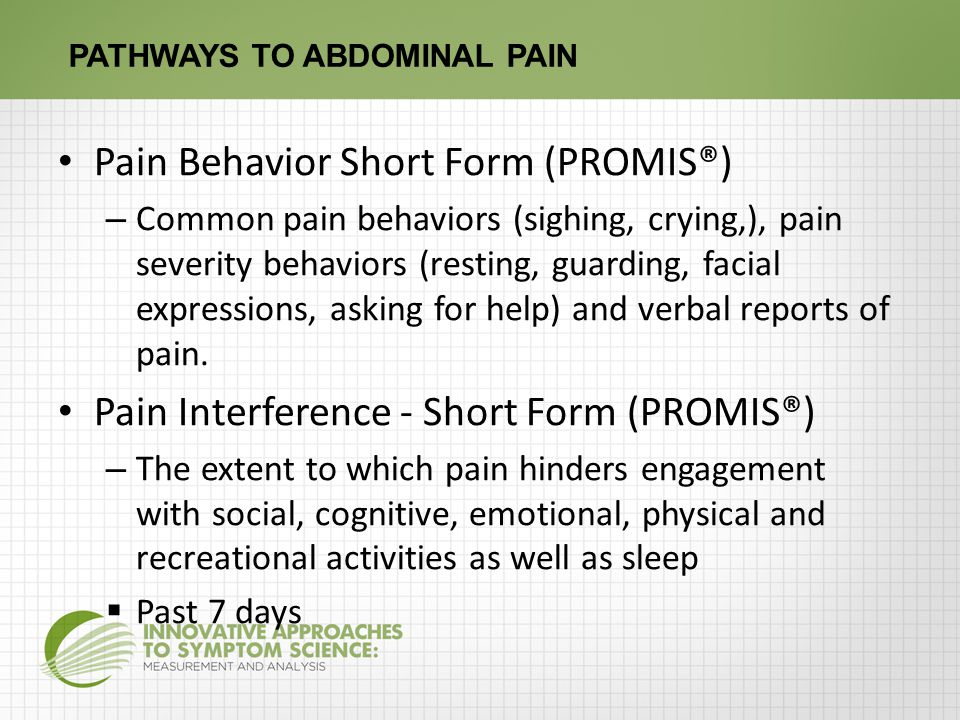 PATHWAYS TO ABDOMINAL PAIN Pain Behavior Short Form (PROMIS®) – Common pain behaviors (sighing, crying,), pain severity behaviors (resting, guarding, facial expressions, asking for help) and verbal reports of pain.