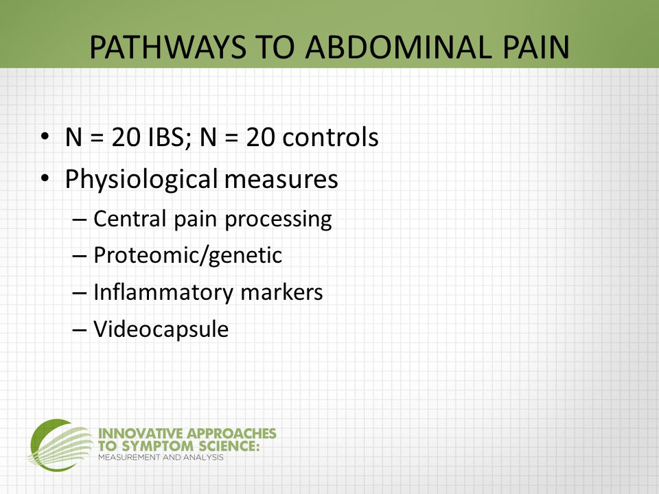 PATHWAYS TO ABDOMINAL PAIN N = 20 IBS; N = 20 controls Physiological measures – Central pain processing – Proteomic/genetic – Inflammatory markers – Videocapsule