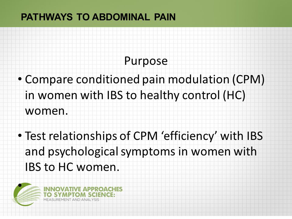 PATHWAYS TO ABDOMINAL PAIN Purpose Compare conditioned pain modulation (CPM) in women with IBS to healthy control (HC) women.