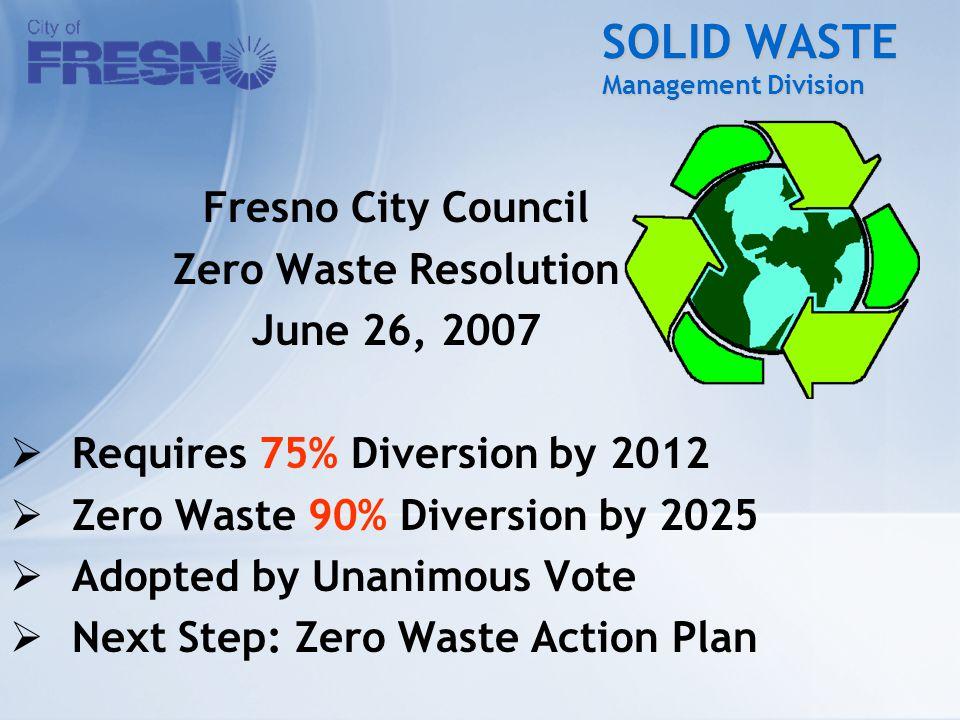 SOLID WASTE Management Division Fresno City Council Zero Waste Resolution June 26, 2007  Requires 75% Diversion by 2012  Zero Waste 90% Diversion by 2025  Adopted by Unanimous Vote  Next Step: Zero Waste Action Plan
