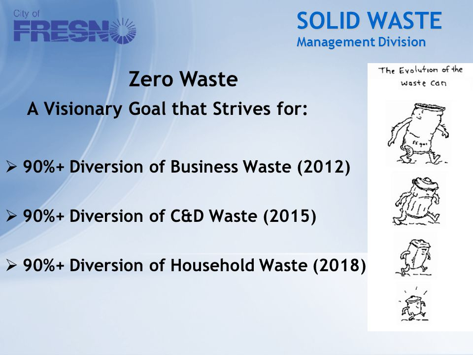 SOLID WASTE Management Division A Visionary Goal that Strives for:  90%+ Diversion of Business Waste (2012)  90%+ Diversion of C&D Waste (2015)  90%+ Diversion of Household Waste (2018) Zero Waste