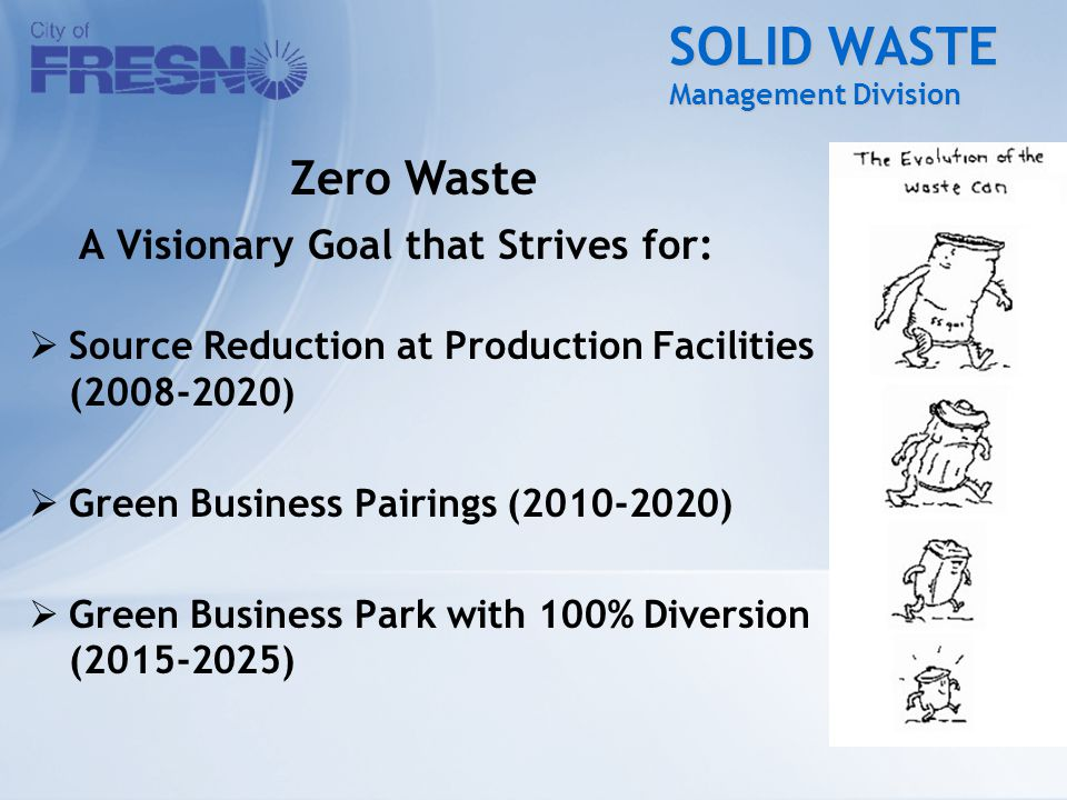 SOLID WASTE Management Division A Visionary Goal that Strives for:  Source Reduction at Production Facilities (2008-2020)  Green Business Pairings (2010-2020)  Green Business Park with 100% Diversion (2015-2025) Zero Waste