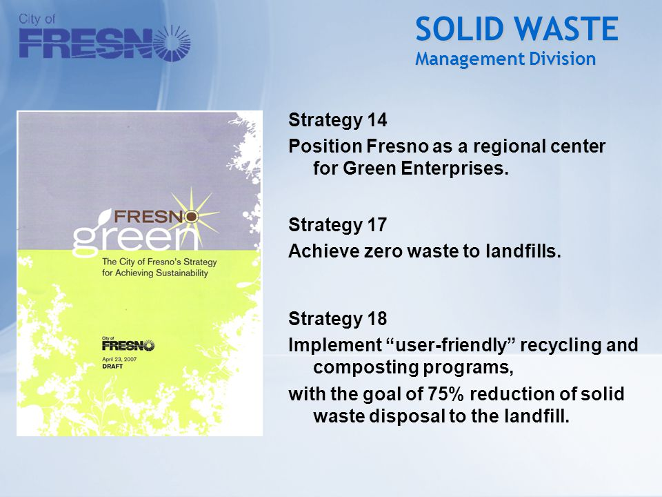 SOLID WASTE Management Division Strategy 14 Position Fresno as a regional center for Green Enterprises. Strategy 17 Achieve zero waste to landfills. S