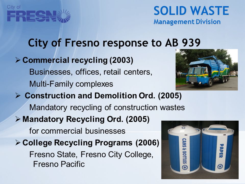 SOLID WASTE Management Division City of Fresno response to AB 939  Commercial recycling (2003) Businesses, offices, retail centers, Multi-Family complexes  Construction and Demolition Ord.