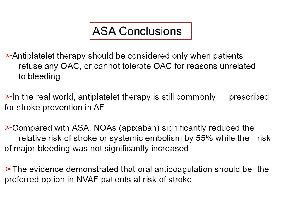 ASA Conclusions ➢ Antiplatelet therapy should be considered only when patients refuse any OAC, or cannot tolerate OAC for reasons unrelated to bleedin