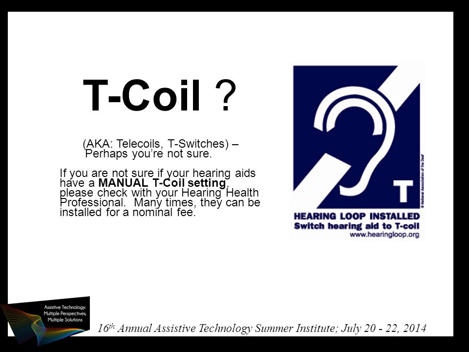 16 th Annual Assistive Technology Summer Institute; July 20 - 22, 2014 T-Coil .