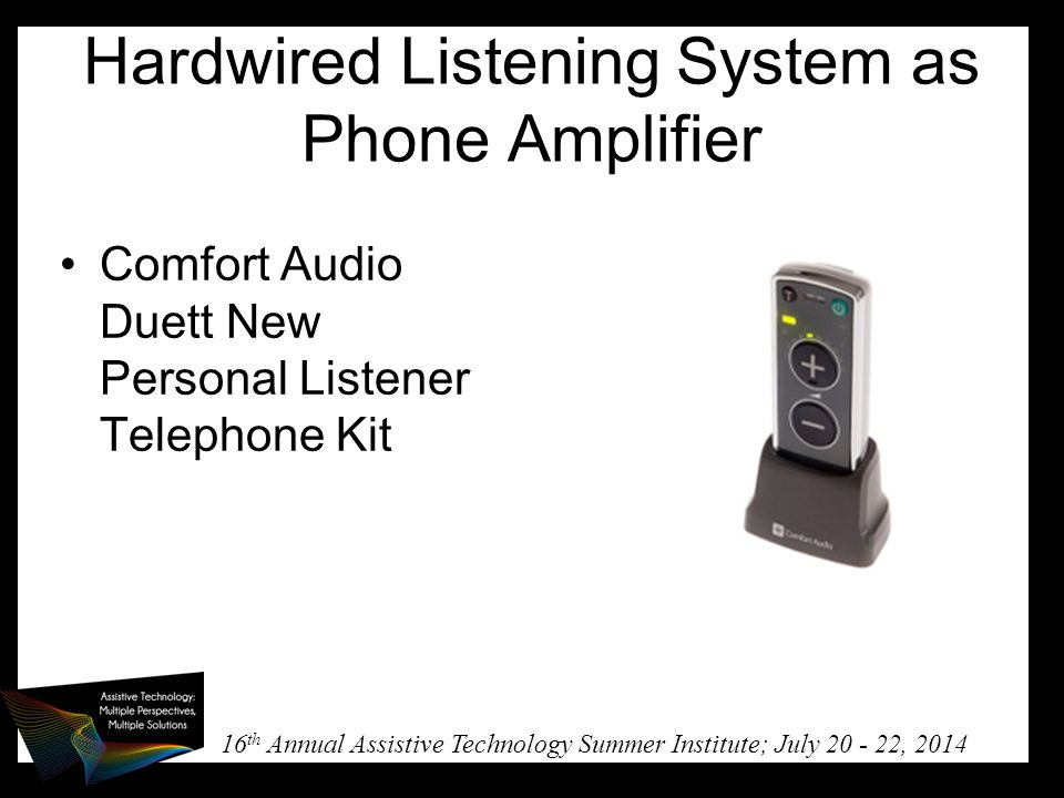 16 th Annual Assistive Technology Summer Institute; July 20 - 22, 2014 Hardwired Listening System as Phone Amplifier Comfort Audio Duett New Personal Listener Telephone Kit
