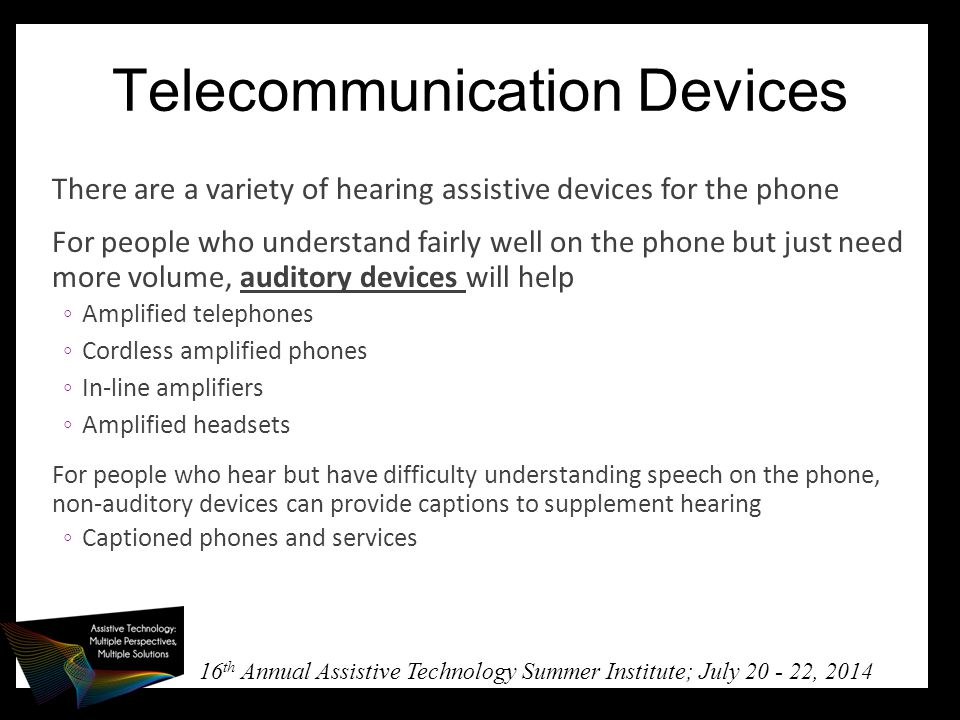 16 th Annual Assistive Technology Summer Institute; July 20 - 22, 2014 Telecommunication Devices There are a variety of hearing assistive devices for the phone For people who understand fairly well on the phone but just need more volume, auditory devices will help ◦Amplified telephones ◦Cordless amplified phones ◦In-line amplifiers ◦Amplified headsets For people who hear but have difficulty understanding speech on the phone, non-auditory devices can provide captions to supplement hearing ◦Captioned phones and services