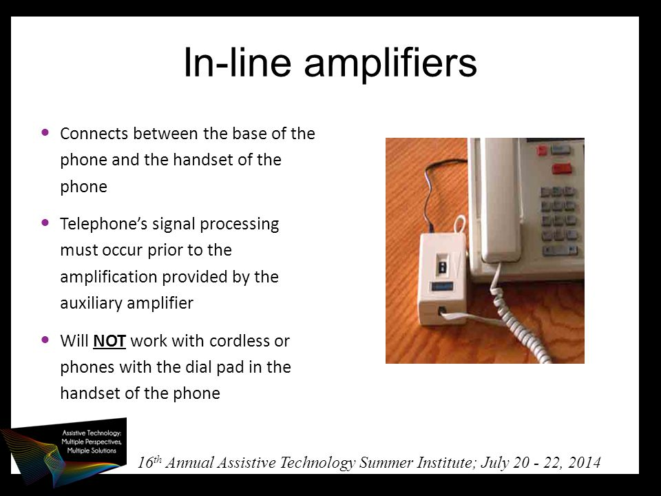 16 th Annual Assistive Technology Summer Institute; July 20 - 22, 2014 In-line amplifiers Connects between the base of the phone and the handset of the phone Telephone's signal processing must occur prior to the amplification provided by the auxiliary amplifier Will NOT work with cordless or phones with the dial pad in the handset of the phone