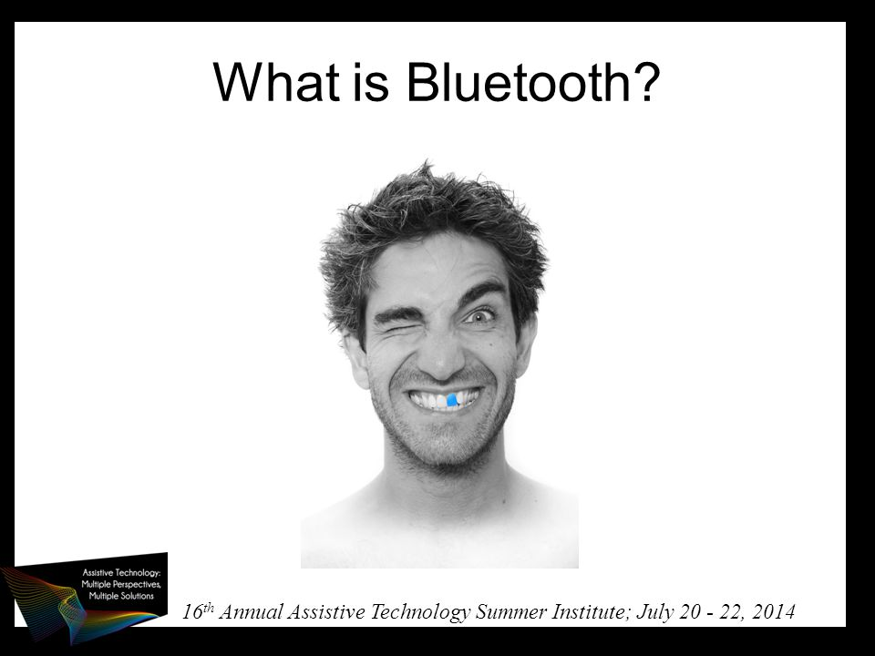 16 th Annual Assistive Technology Summer Institute; July 20 - 22, 2014 What is Bluetooth?