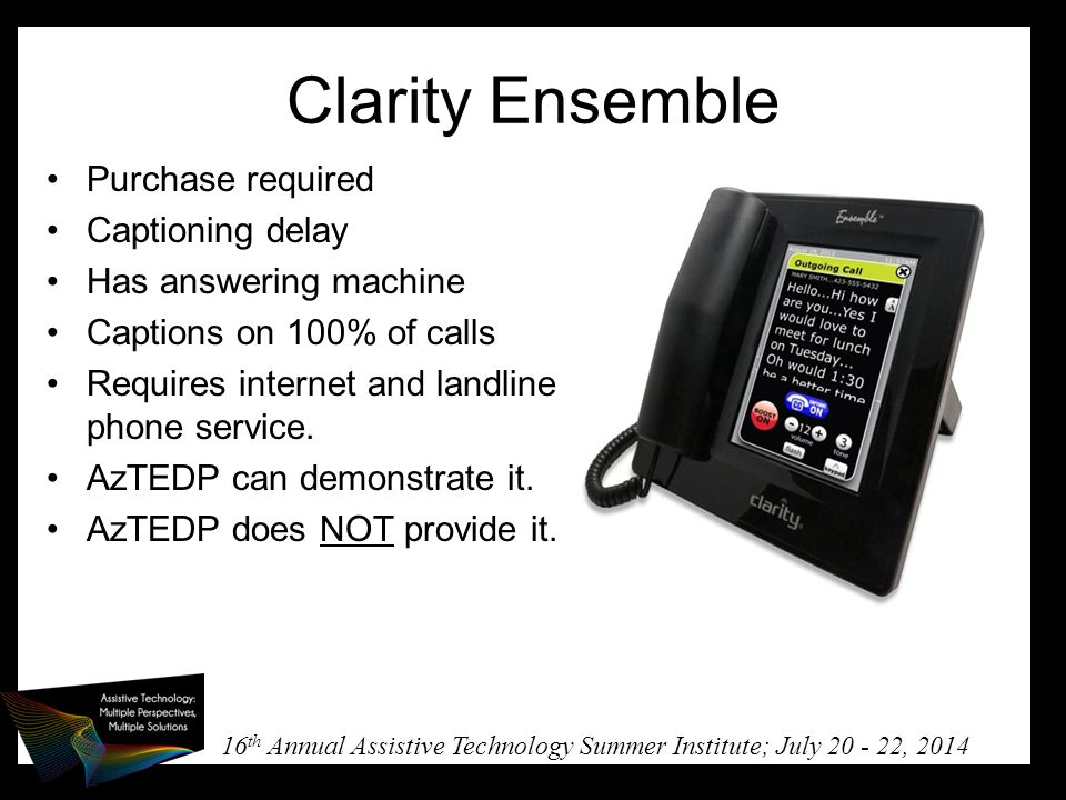 16 th Annual Assistive Technology Summer Institute; July 20 - 22, 2014 Clarity Ensemble Purchase required Captioning delay Has answering machine Captions on 100% of calls Requires internet and landline phone service.