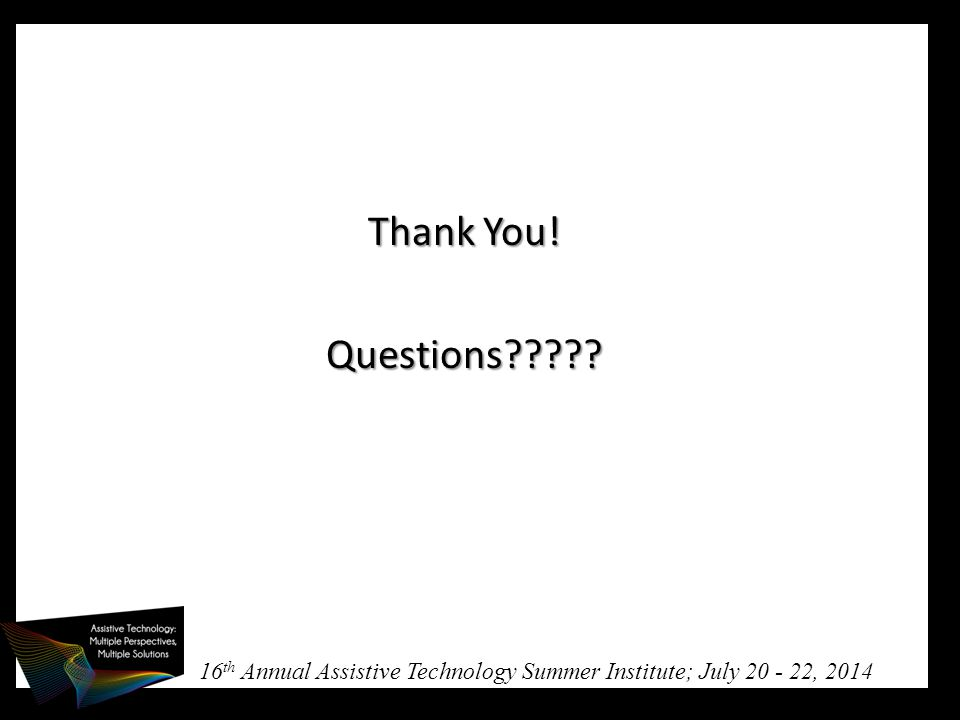 16 th Annual Assistive Technology Summer Institute; July 20 - 22, 2014 Thank You! Questions?????