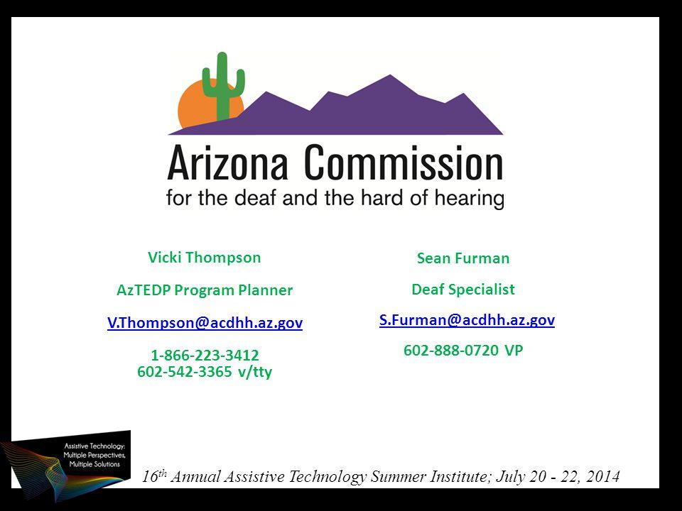 16 th Annual Assistive Technology Summer Institute; July 20 - 22, 2014 Vicki Thompson AzTEDP Program Planner V.Thompson@acdhh.az.gov V.Thompson@acdhh.az.gov 1-866-223-3412 602-542-3365 v/tty Sean Furman Deaf Specialist S.Furman@acdhh.az.gov 602-888-0720 VP