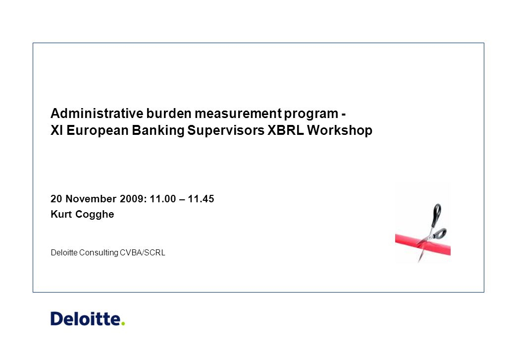 Deloitte Consulting CVBA/SCRL Administrative burden measurement program - XI European Banking Supervisors XBRL Workshop 20 November 2009: 11.00 – 11.45 Kurt Cogghe