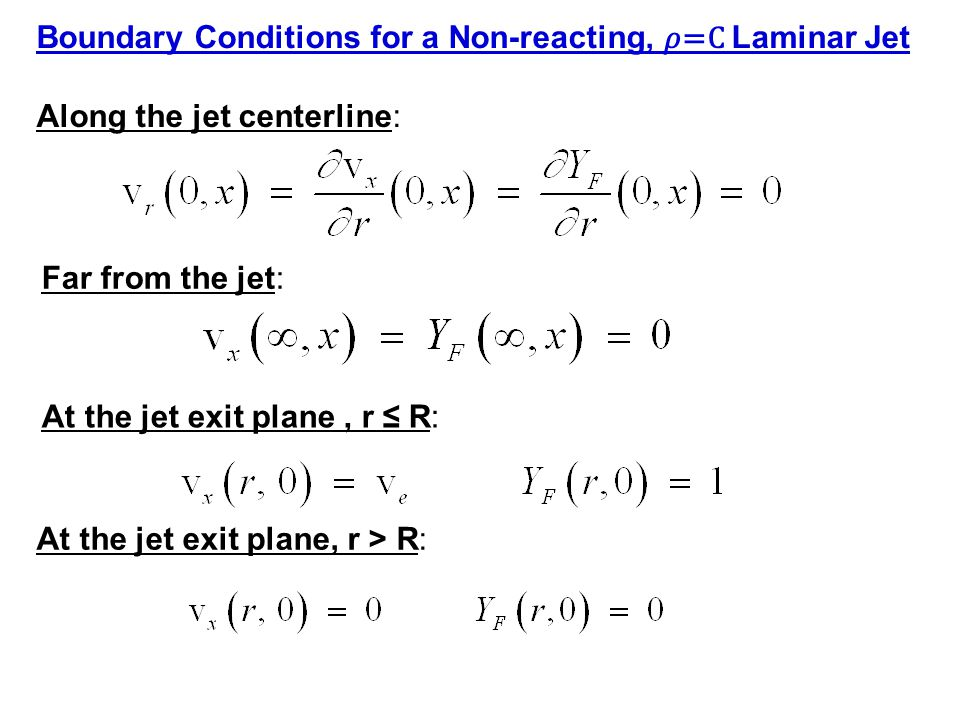 Along the jet centerline: Far from the jet: Boundary Conditions for a Non-reacting, =C Laminar Jet At the jet exit plane, r ≤ R: At the jet exit plane