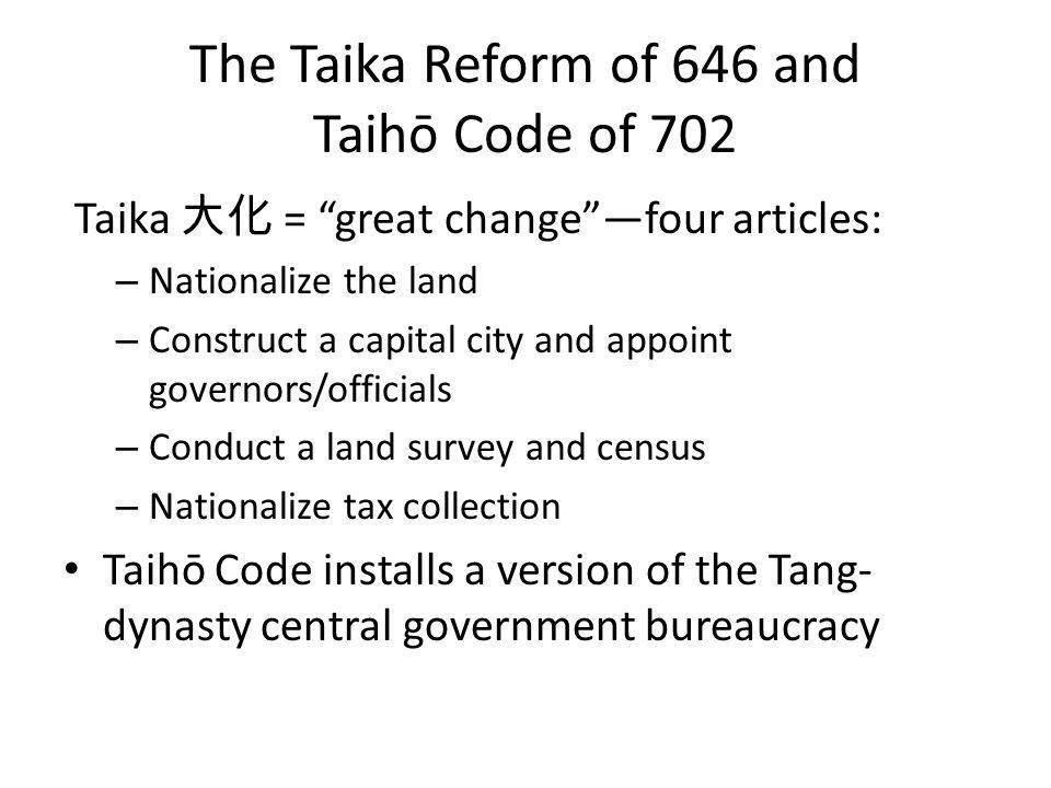 The Taika Reform of 646 and Taihō Code of 702 Taika 大化 = great change —four articles: – Nationalize the land – Construct a capital city and appoint governors/officials – Conduct a land survey and census – Nationalize tax collection Taihō Code installs a version of the Tang- dynasty central government bureaucracy