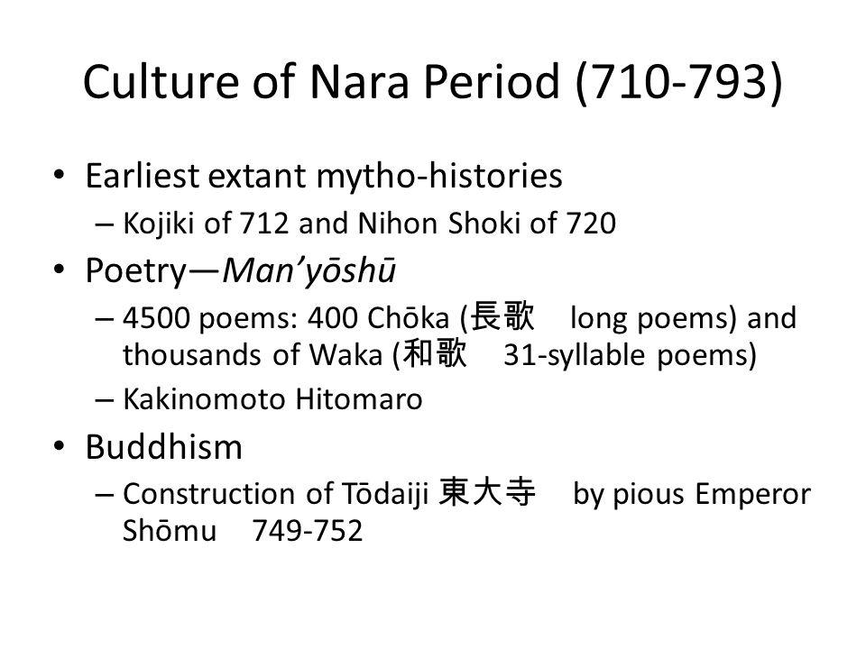 Culture of Nara Period (710-793) Earliest extant mytho-histories – Kojiki of 712 and Nihon Shoki of 720 Poetry—Man'yōshū – 4500 poems: 400 Chōka ( 長歌 long poems) and thousands of Waka ( 和歌 31-syllable poems) – Kakinomoto Hitomaro Buddhism – Construction of Tōdaiji 東大寺 by pious Emperor Shōmu 749-752