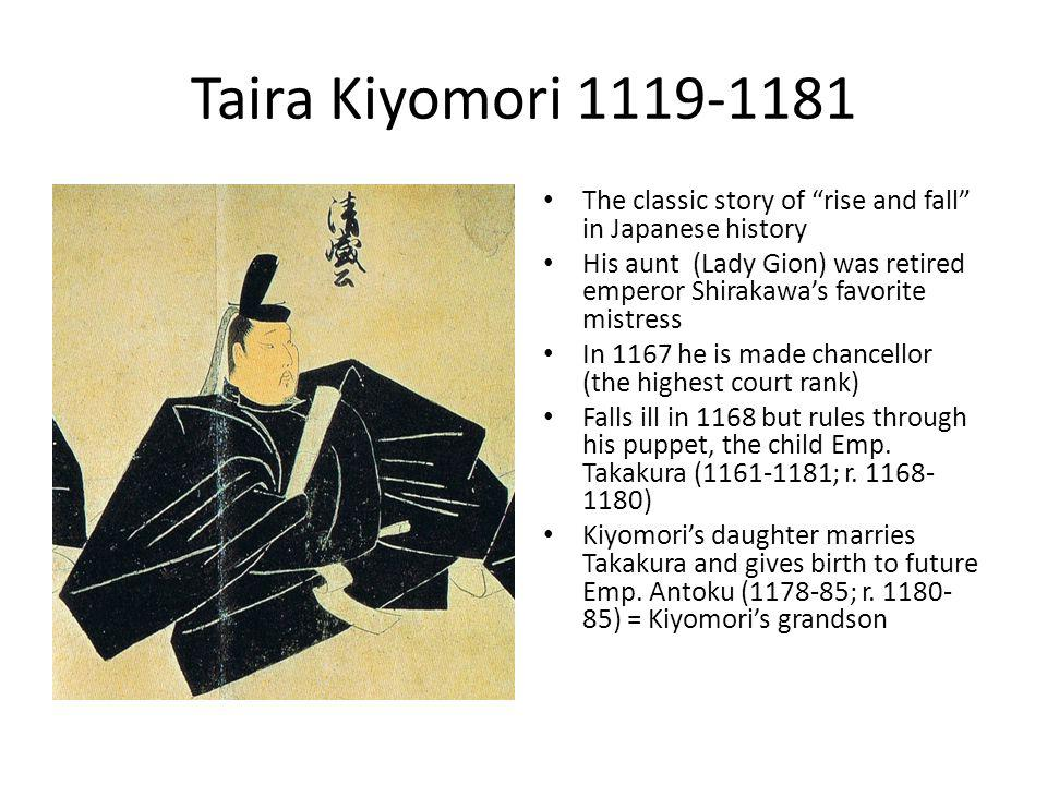 Taira Kiyomori 1119-1181 The classic story of rise and fall in Japanese history His aunt (Lady Gion) was retired emperor Shirakawa's favorite mistress In 1167 he is made chancellor (the highest court rank) Falls ill in 1168 but rules through his puppet, the child Emp.