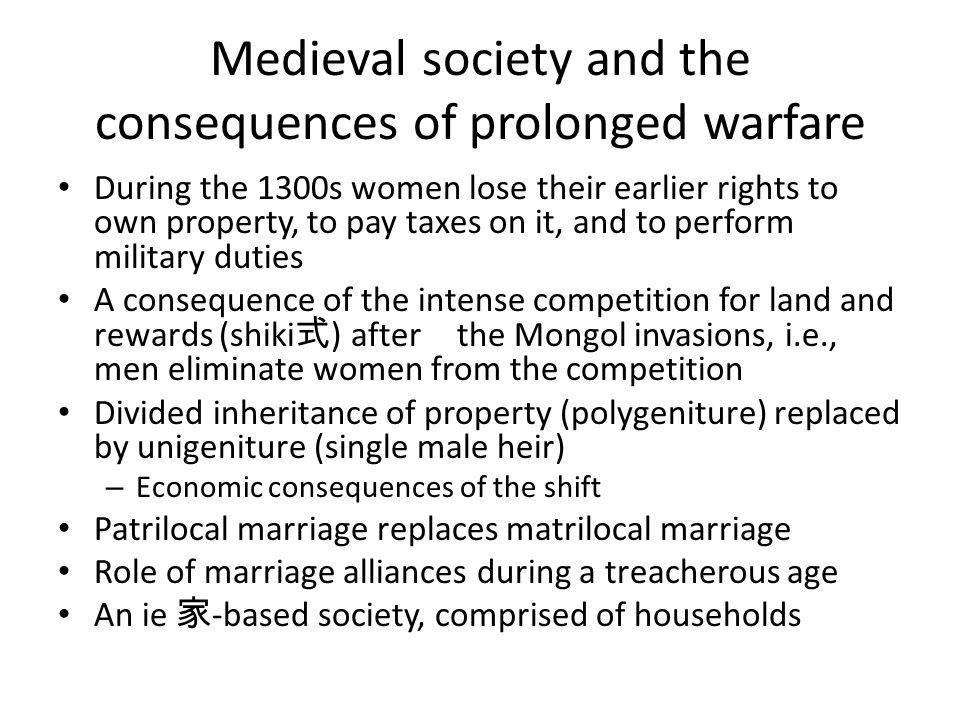 Medieval society and the consequences of prolonged warfare During the 1300s women lose their earlier rights to own property, to pay taxes on it, and to perform military duties A consequence of the intense competition for land and rewards (shiki 式 ) after the Mongol invasions, i.e., men eliminate women from the competition Divided inheritance of property (polygeniture) replaced by unigeniture (single male heir) – Economic consequences of the shift Patrilocal marriage replaces matrilocal marriage Role of marriage alliances during a treacherous age An ie 家 -based society, comprised of households