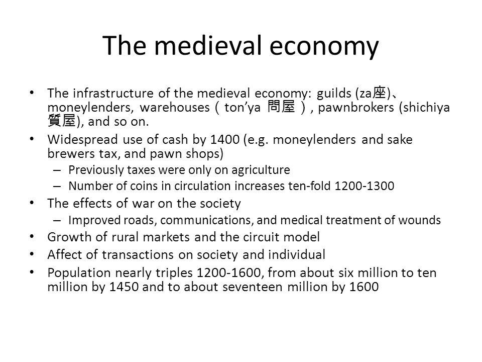 The medieval economy The infrastructure of the medieval economy: guilds (za 座 ) 、 moneylenders, warehouses ( ton'ya 問屋), pawnbrokers (shichiya 質屋 ), and so on.