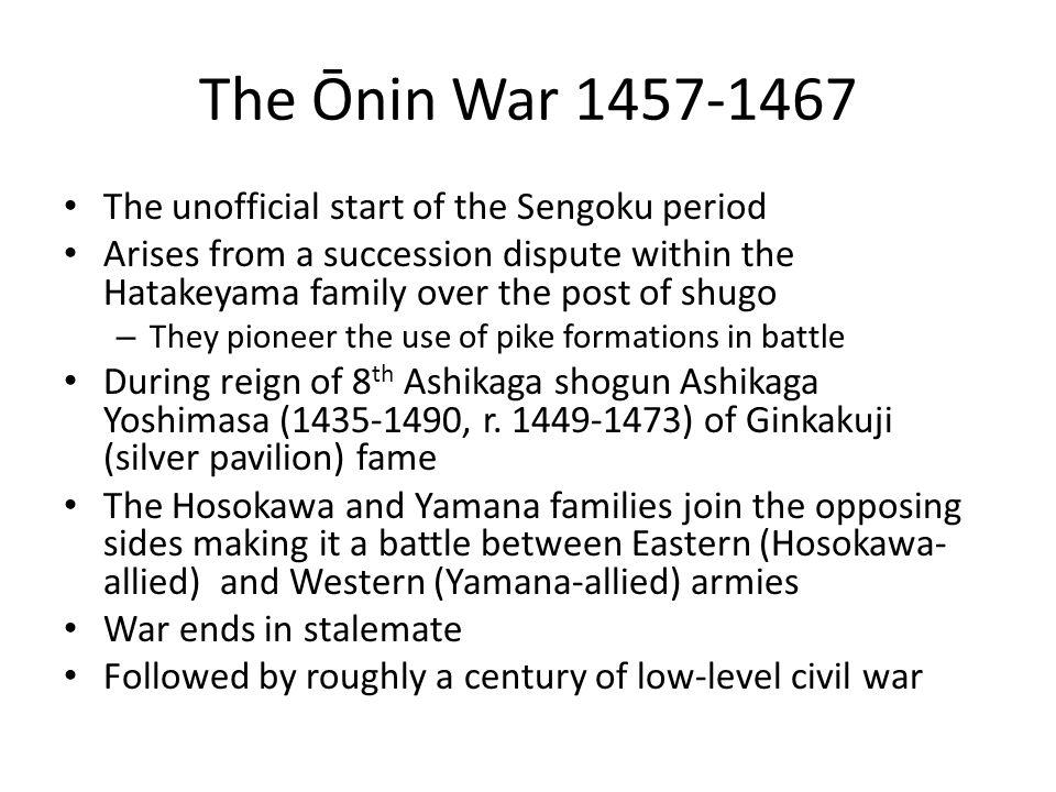 The Ōnin War 1457-1467 The unofficial start of the Sengoku period Arises from a succession dispute within the Hatakeyama family over the post of shugo – They pioneer the use of pike formations in battle During reign of 8 th Ashikaga shogun Ashikaga Yoshimasa (1435-1490, r.