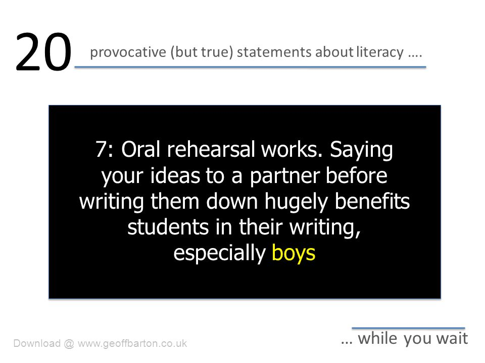 provocative (but true) statements about literacy …. 20 … while you wait 7: Oral rehearsal works. Saying your ideas to a partner before writing them do