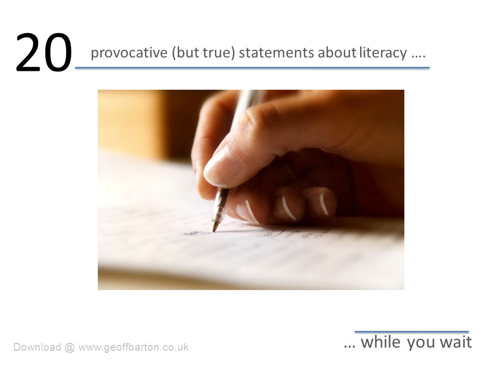 provocative (but true) statements about literacy …. 20 … while you wait Download @ www.geoffbarton.co.uk