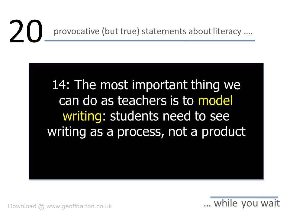provocative (but true) statements about literacy …. 20 … while you wait 14: The most important thing we can do as teachers is to model writing: studen