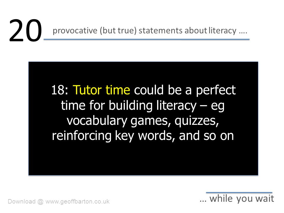 provocative (but true) statements about literacy …. 20 … while you wait 18: Tutor time could be a perfect time for building literacy – eg vocabulary g