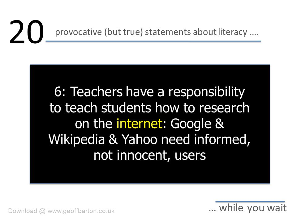 provocative (but true) statements about literacy …. 20 … while you wait 6: Teachers have a responsibility to teach students how to research on the int