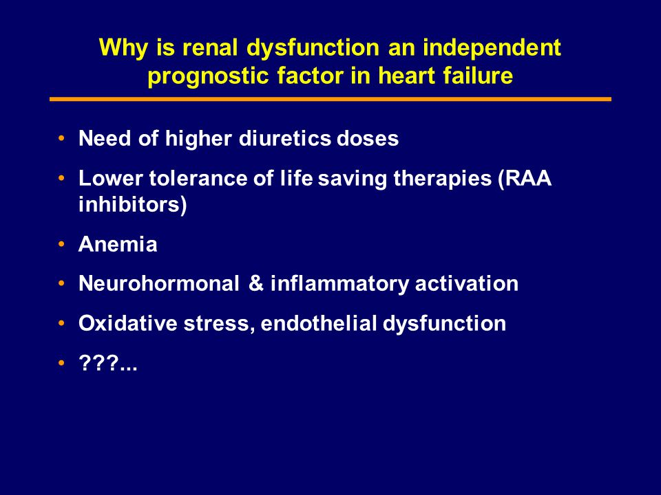 Why is renal dysfunction an independent prognostic factor in heart failure Need of higher diuretics doses Lower tolerance of life saving therapies (RAA inhibitors) Anemia Neurohormonal & inflammatory activation Oxidative stress, endothelial dysfunction ???...