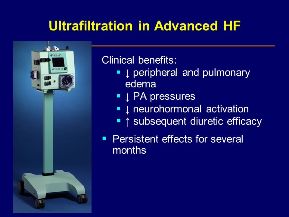 Ultrafiltration in Advanced HF Clinical benefits:  ↓ peripheral and pulmonary edema  ↓ PA pressures  ↓ neurohormonal activation  ↑ subsequent diuretic efficacy  Persistent effects for several months