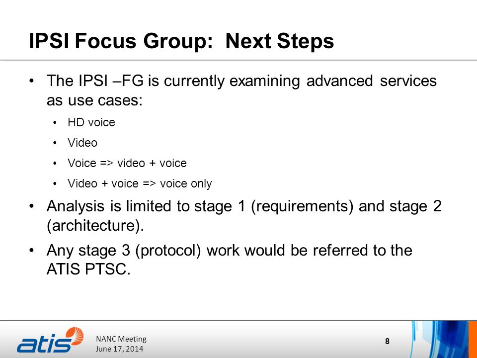 ATIS Board of Directors' Meeting October 20, 2011 NANC Meeting June 17, 2014 IPSI Focus Group: Next Steps The IPSI –FG is currently examining advanced services as use cases: HD voice Video Voice => video + voice Video + voice => voice only Analysis is limited to stage 1 (requirements) and stage 2 (architecture).