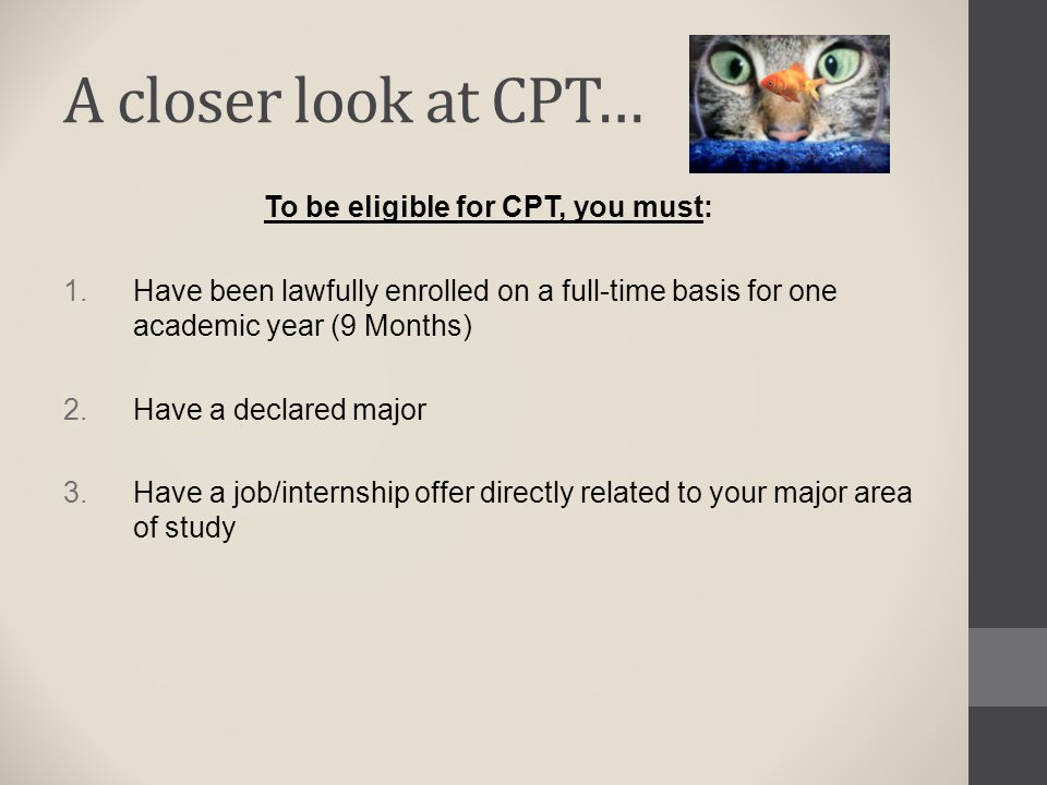 A closer look at CPT… To be eligible for CPT, you must:  Have been lawfully enrolled on a full-time basis for one academic year (9 Months)  Have a