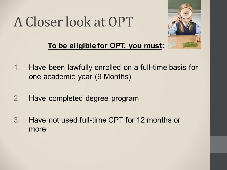 A Closer look at OPT To be eligible for OPT, you must:  Have been lawfully enrolled on a full-time basis for one academic year (9 Months)  Have co