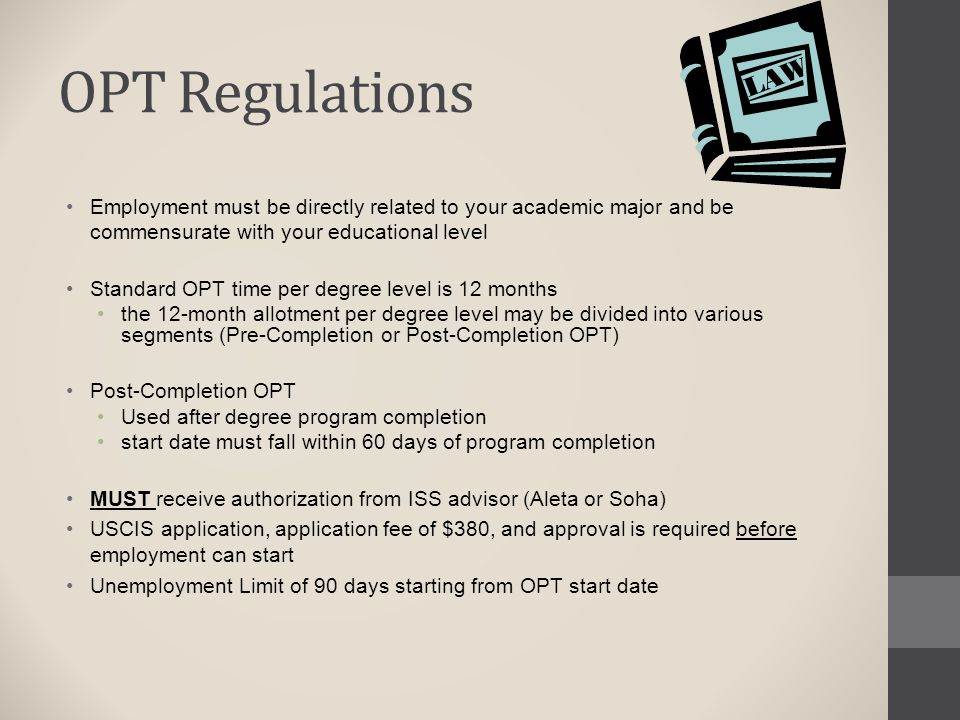 OPT Regulations Employment must be directly related to your academic major and be commensurate with your educational level Standard OPT time per degre