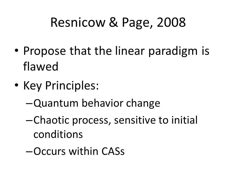 Resnicow & Page, 2008 Propose that the linear paradigm is flawed Key Principles: – Quantum behavior change – Chaotic process, sensitive to initial conditions – Occurs within CASs
