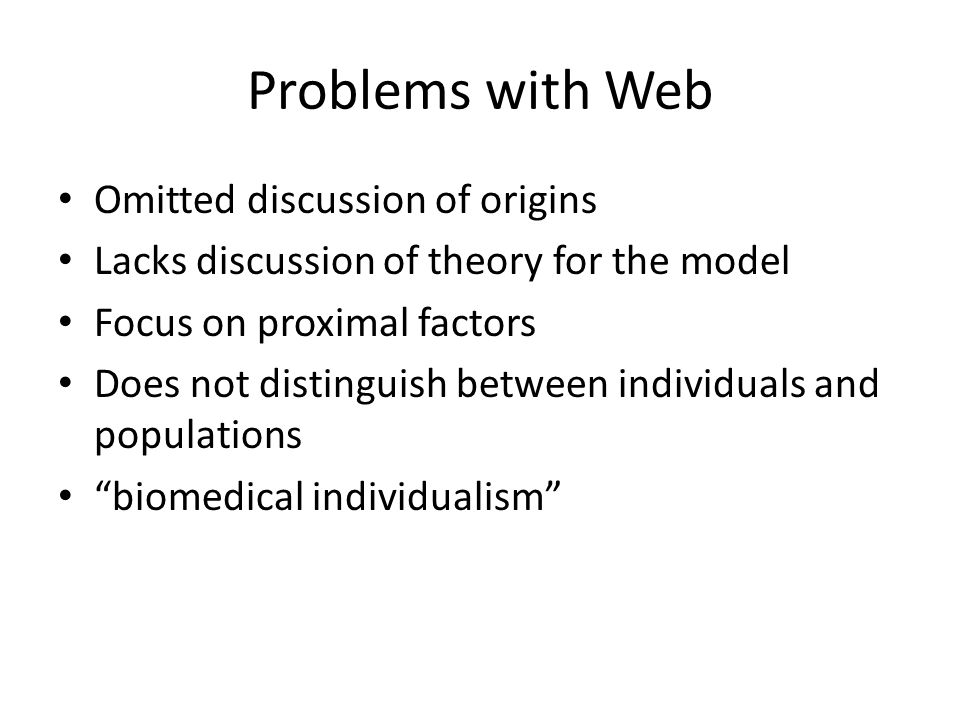 Problems with Web Omitted discussion of origins Lacks discussion of theory for the model Focus on proximal factors Does not distinguish between individuals and populations biomedical individualism