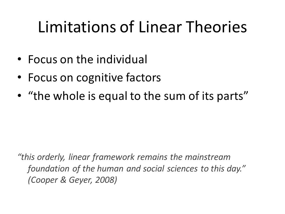 Limitations of Linear Theories Focus on the individual Focus on cognitive factors the whole is equal to the sum of its parts this orderly, linear framework remains the mainstream foundation of the human and social sciences to this day. (Cooper & Geyer, 2008)
