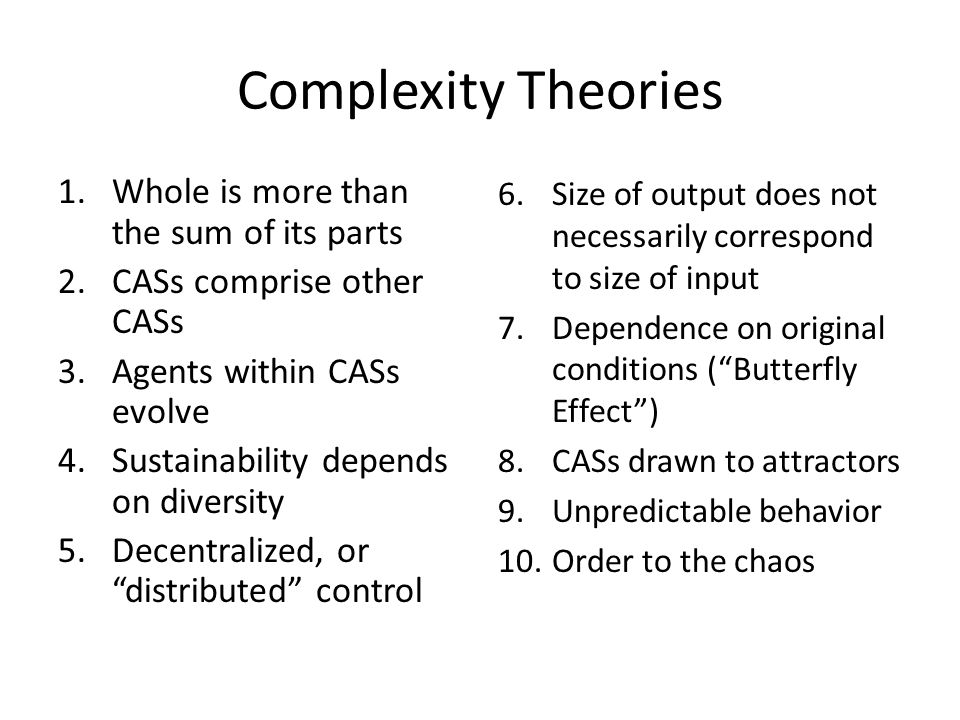 Complexity Theories 1.Whole is more than the sum of its parts 2.CASs comprise other CASs 3.Agents within CASs evolve 4.Sustainability depends on diversity 5.Decentralized, or distributed control 6.Size of output does not necessarily correspond to size of input 7.Dependence on original conditions ( Butterfly Effect ) 8.CASs drawn to attractors 9.Unpredictable behavior 10.Order to the chaos