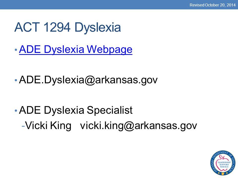 ACT 1294 Dyslexia ADE Dyslexia Webpage ADE.Dyslexia@arkansas.gov ADE Dyslexia Specialist -Vicki King vicki.king@arkansas.gov Revised October 20, 2014