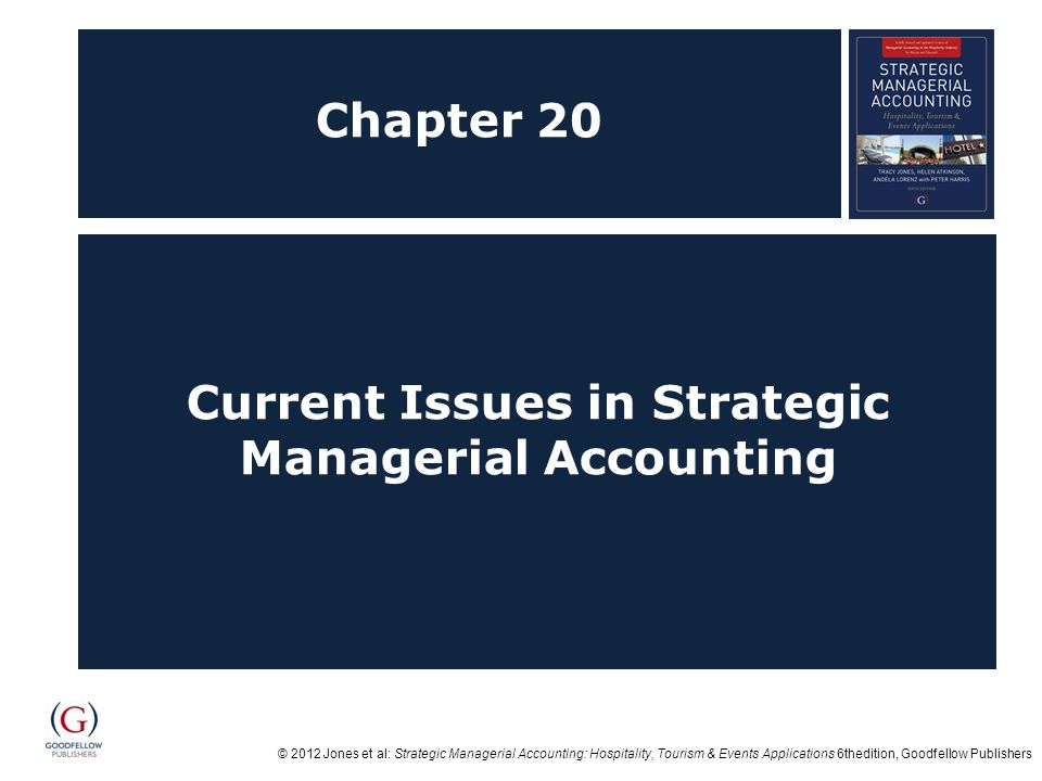© 2012 Jones et al: Strategic Managerial Accounting: Hospitality, Tourism & Events Applications 6thedition, Goodfellow Publishers Objectives After studying this topic you should be able to:  Understand how management accounting has changed over time;  Appreciate the use of strategic managerial accounting to managers in performing their roles and responsibilities;  Critically evaluate research into management accounting, both generic and applied, from a manager's perspective; and  Critique opportunities for further applied research into management accounting within hospitality, tourism and events sectors.
