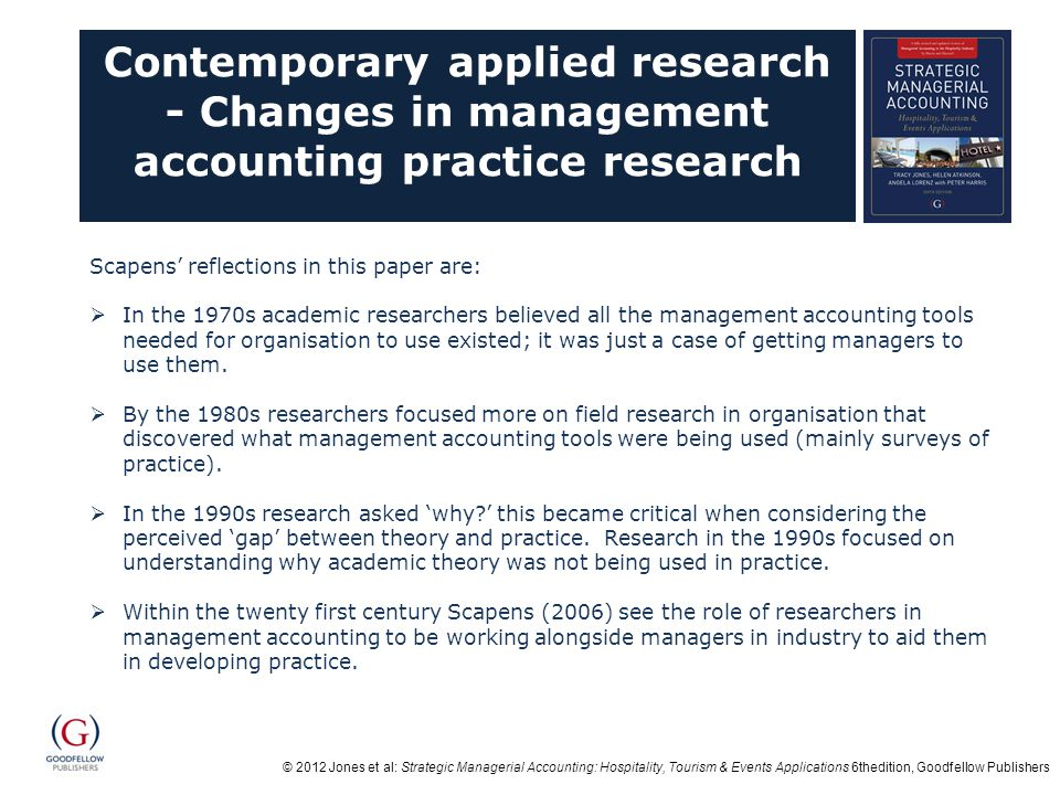 © 2012 Jones et al: Strategic Managerial Accounting: Hospitality, Tourism & Events Applications 6thedition, Goodfellow Publishers Contemporary applied research - Changes in management accounting practice research Scapens' reflections in this paper are:  In the 1970s academic researchers believed all the management accounting tools needed for organisation to use existed; it was just a case of getting managers to use them.