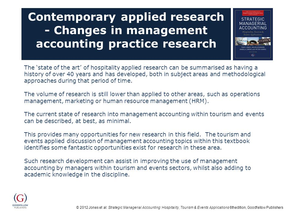 © 2012 Jones et al: Strategic Managerial Accounting: Hospitality, Tourism & Events Applications 6thedition, Goodfellow Publishers Contemporary applied research - Changes in management accounting practice research The 'state of the art' of hospitality applied research can be summarised as having a history of over 40 years and has developed, both in subject areas and methodological approaches during that period of time.