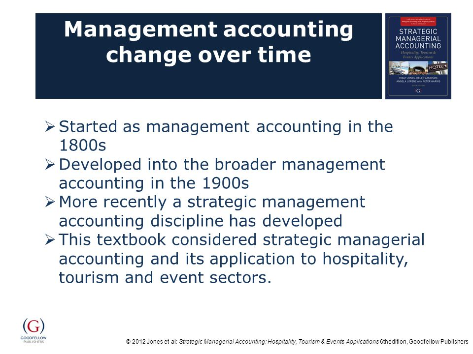 © 2012 Jones et al: Strategic Managerial Accounting: Hospitality, Tourism & Events Applications 6thedition, Goodfellow Publishers Summary  Management accounting has developed from manufacturing cost accounting into strategic management accounting over the last century;  A vast variety of management accounting tools and techniques exist that are valid and useful for hospitality, tourism and events organisations;  The management accounting function is changing, making it critical that managers in organisations have their own sound financial skills; and  There is a history of applied management accounting research in hospitality, with opportunities for further research across hospitality, tourism and events.