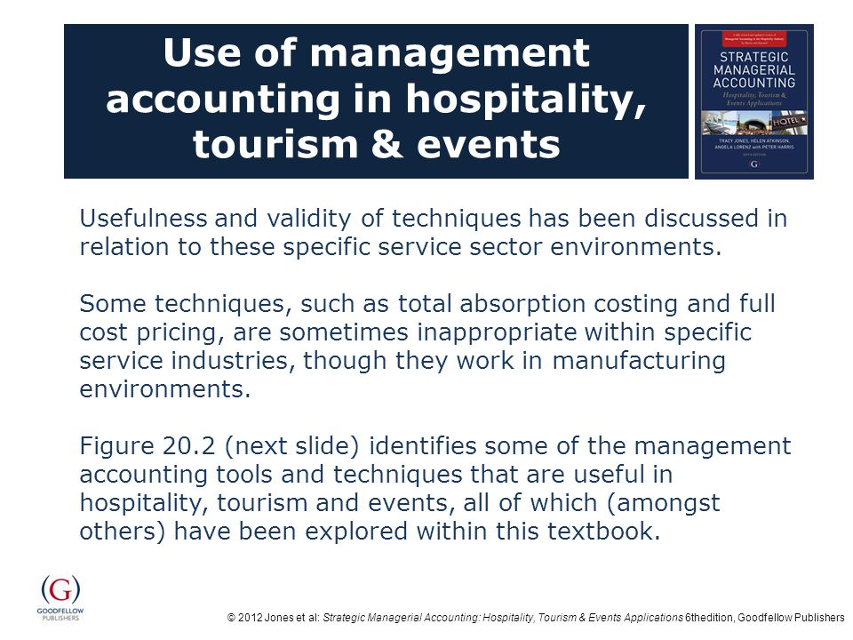 © 2012 Jones et al: Strategic Managerial Accounting: Hospitality, Tourism & Events Applications 6thedition, Goodfellow Publishers Use of management accounting in hospitality, tourism & events Usefulness and validity of techniques has been discussed in relation to these specific service sector environments.