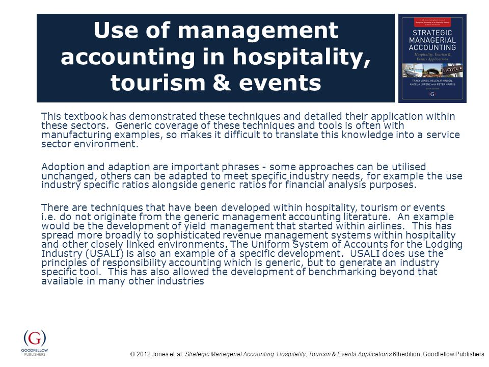 © 2012 Jones et al: Strategic Managerial Accounting: Hospitality, Tourism & Events Applications 6thedition, Goodfellow Publishers Use of management accounting in hospitality, tourism & events This textbook has demonstrated these techniques and detailed their application within these sectors.